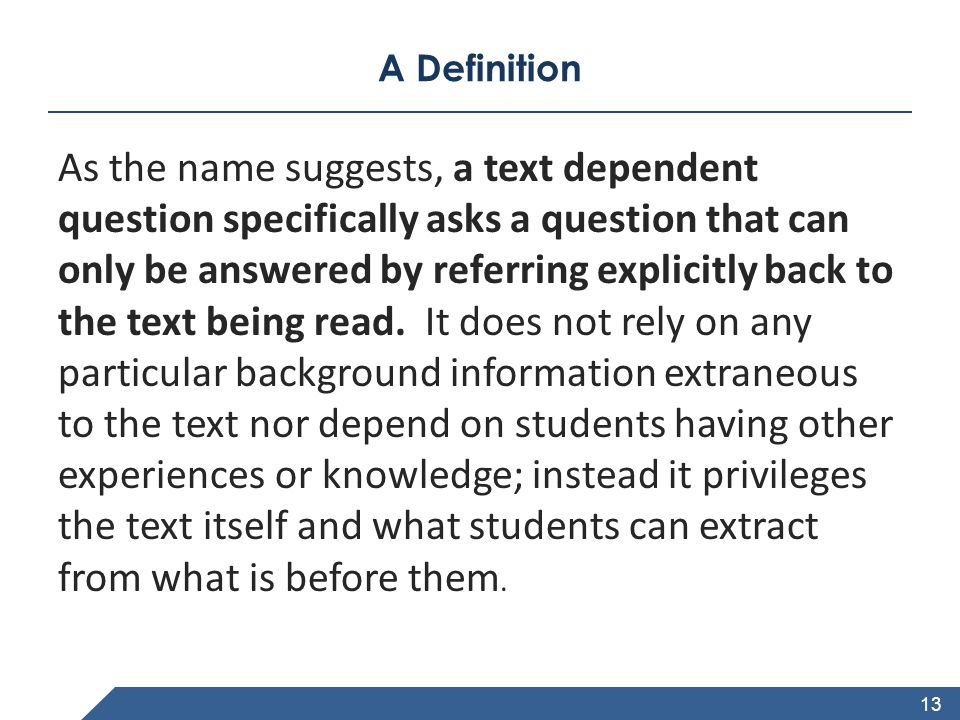 www.achievethecore.org A Definition As the name suggests, a text dependent question specifically asks a question that can only be answered by referring explicitly back to the text being read.