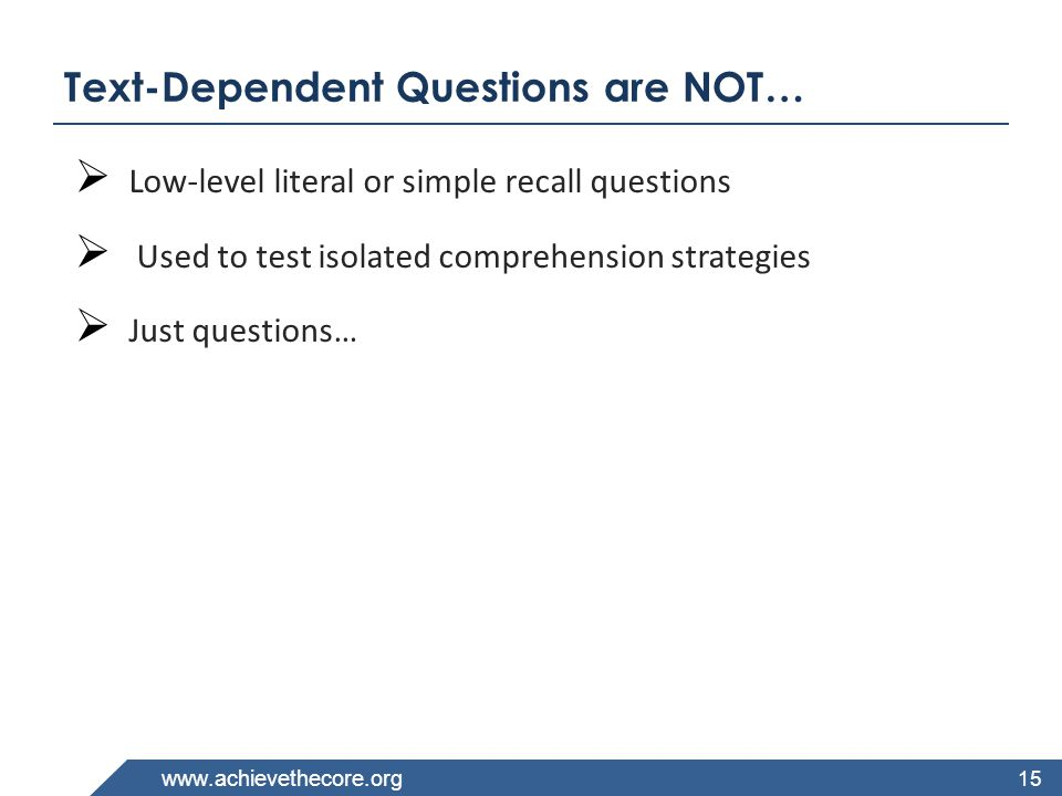 www.achievethecore.org Text-Dependent Questions are NOT…  Low-level literal or simple recall questions  Used to test isolated comprehension strategies  Just questions… 15