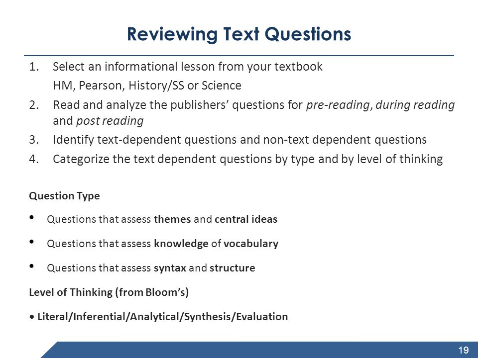 www.achievethecore.org Reviewing Text Questions 1.Select an informational lesson from your textbook HM, Pearson, History/SS or Science 2.Read and analyze the publishers' questions for pre-reading, during reading and post reading 3.Identify text-dependent questions and non-text dependent questions 4.Categorize the text dependent questions by type and by level of thinking Question Type Questions that assess themes and central ideas Questions that assess knowledge of vocabulary Questions that assess syntax and structure Level of Thinking (from Bloom's) Literal/Inferential/Analytical/Synthesis/Evaluation 19