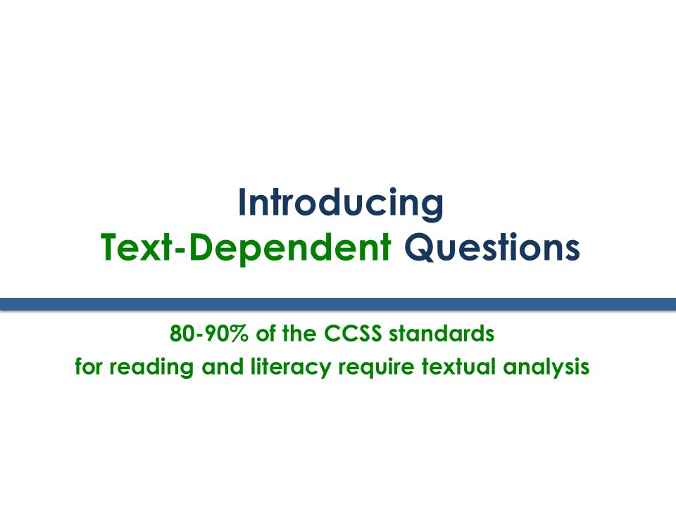 Introducing Text-Dependent Questions 80-90% of the CCSS standards for reading and literacy require textual analysis