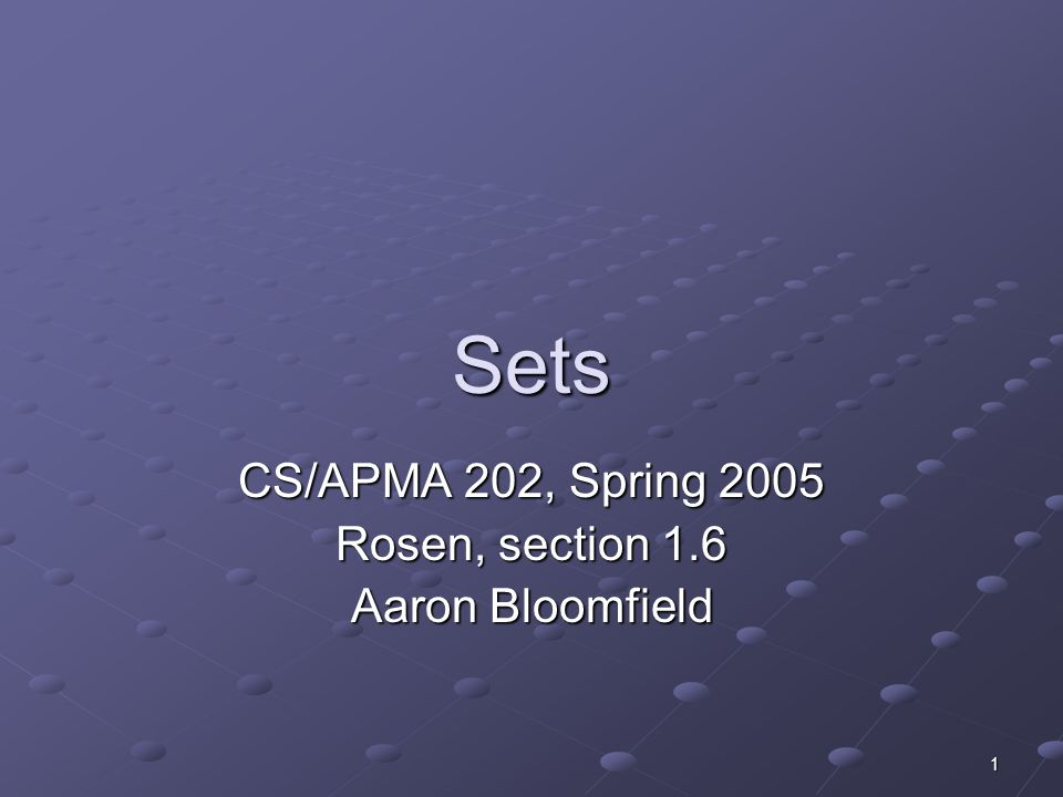 1 Sets CS/APMA 202, Spring 2005 Rosen, section 1.6 Aaron Bloomfield