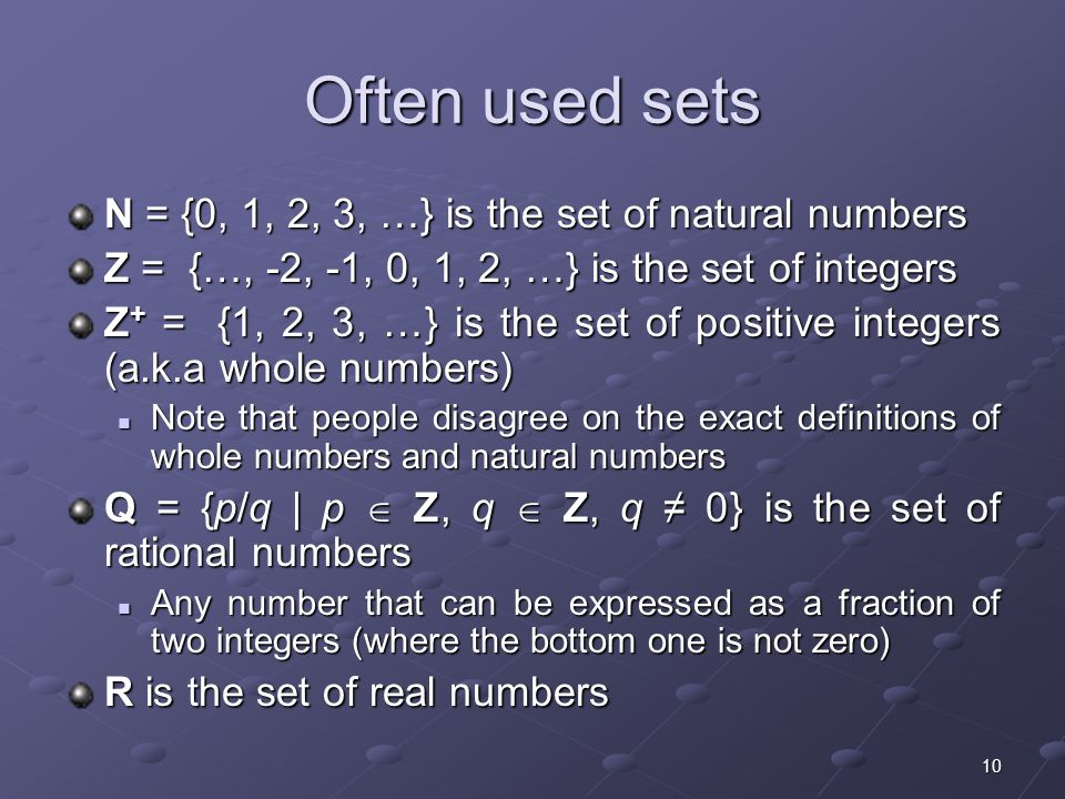 10 Often used sets N = {0, 1, 2, 3, …} is the set of natural numbers Z = {…, -2, -1, 0, 1, 2, …} is the set of integers Z + = {1, 2, 3, …} is the set of positive integers (a.k.a whole numbers) Note that people disagree on the exact definitions of whole numbers and natural numbers Note that people disagree on the exact definitions of whole numbers and natural numbers Q = {p/q | p  Z, q  Z, q ≠ 0} is the set of rational numbers Any number that can be expressed as a fraction of two integers (where the bottom one is not zero) Any number that can be expressed as a fraction of two integers (where the bottom one is not zero) R is the set of real numbers