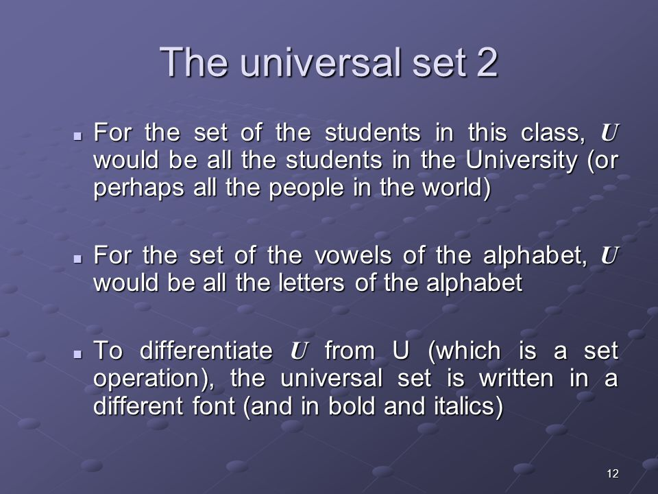12 The universal set 2 For the set of the students in this class, U would be all the students in the University (or perhaps all the people in the world) For the set of the students in this class, U would be all the students in the University (or perhaps all the people in the world) For the set of the vowels of the alphabet, U would be all the letters of the alphabet For the set of the vowels of the alphabet, U would be all the letters of the alphabet To differentiate U from U (which is a set operation), the universal set is written in a different font (and in bold and italics) To differentiate U from U (which is a set operation), the universal set is written in a different font (and in bold and italics)