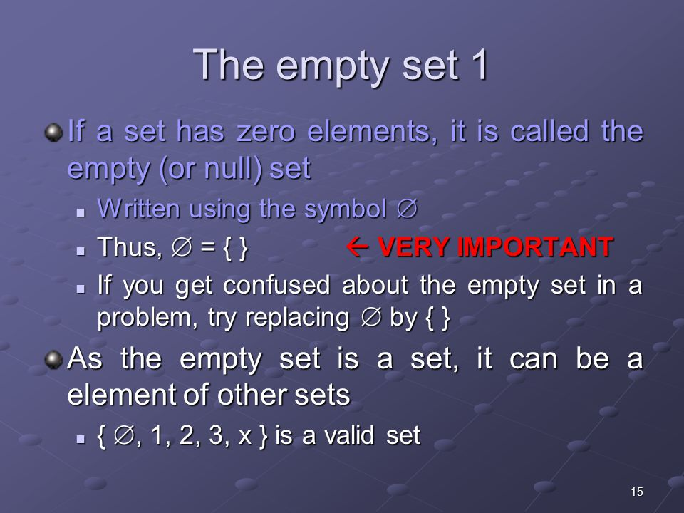 15 The empty set 1 If a set has zero elements, it is called the empty (or null) set Written using the symbol  Written using the symbol  Thus,  = { }  VERY IMPORTANT Thus,  = { }  VERY IMPORTANT If you get confused about the empty set in a problem, try replacing  by { } If you get confused about the empty set in a problem, try replacing  by { } As the empty set is a set, it can be a element of other sets { , 1, 2, 3, x } is a valid set { , 1, 2, 3, x } is a valid set