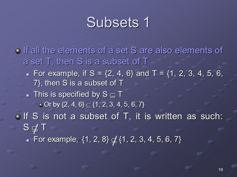 19 Subsets 1 If all the elements of a set S are also elements of a set T, then S is a subset of T For example, if S = {2, 4, 6} and T = {1, 2, 3, 4, 5, 6, 7}, then S is a subset of T For example, if S = {2, 4, 6} and T = {1, 2, 3, 4, 5, 6, 7}, then S is a subset of T This is specified by S  T This is specified by S  T Or by {2, 4, 6}  {1, 2, 3, 4, 5, 6, 7} If S is not a subset of T, it is written as such: S  T For example, {1, 2, 8}  {1, 2, 3, 4, 5, 6, 7} For example, {1, 2, 8}  {1, 2, 3, 4, 5, 6, 7}