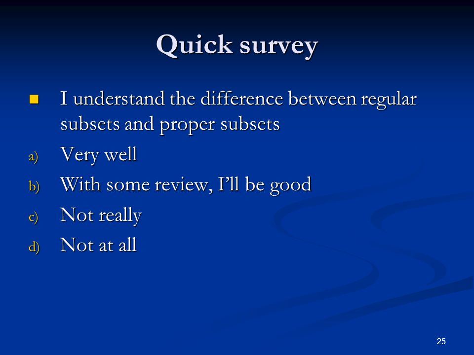 25 Quick survey I understand the difference between regular subsets and proper subsets I understand the difference between regular subsets and proper subsets a) Very well b) With some review, I'll be good c) Not really d) Not at all