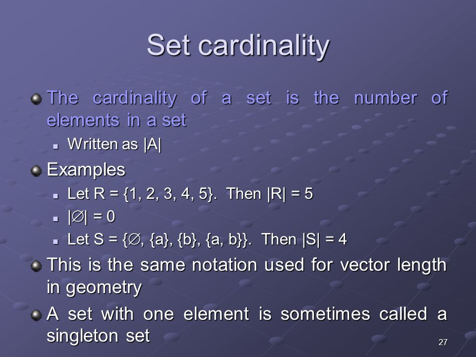 27 Set cardinality The cardinality of a set is the number of elements in a set Written as |A| Written as |A|Examples Let R = {1, 2, 3, 4, 5}.