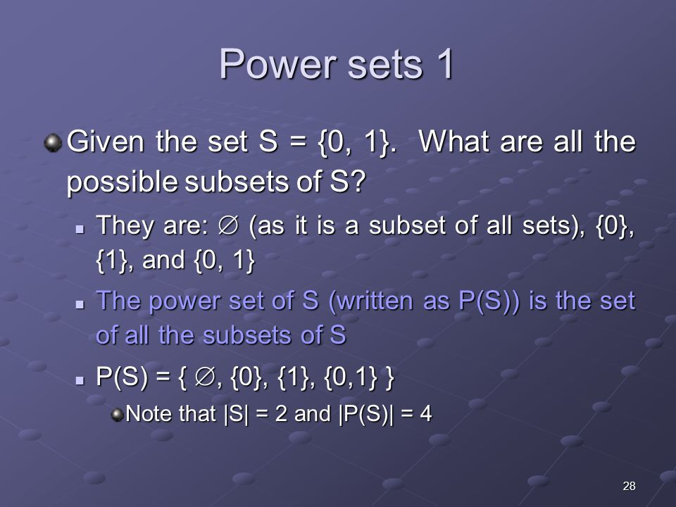 28 Power sets 1 Given the set S = {0, 1}. What are all the possible subsets of S.