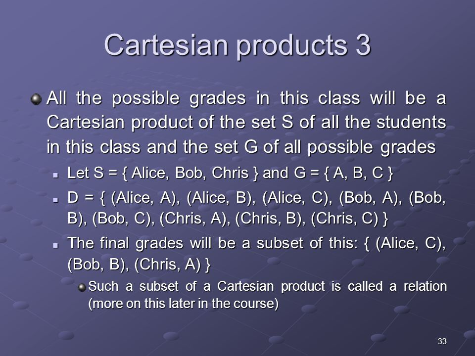 33 Cartesian products 3 All the possible grades in this class will be a Cartesian product of the set S of all the students in this class and the set G of all possible grades Let S = { Alice, Bob, Chris } and G = { A, B, C } Let S = { Alice, Bob, Chris } and G = { A, B, C } D = { (Alice, A), (Alice, B), (Alice, C), (Bob, A), (Bob, B), (Bob, C), (Chris, A), (Chris, B), (Chris, C) } D = { (Alice, A), (Alice, B), (Alice, C), (Bob, A), (Bob, B), (Bob, C), (Chris, A), (Chris, B), (Chris, C) } The final grades will be a subset of this: { (Alice, C), (Bob, B), (Chris, A) } The final grades will be a subset of this: { (Alice, C), (Bob, B), (Chris, A) } Such a subset of a Cartesian product is called a relation (more on this later in the course)