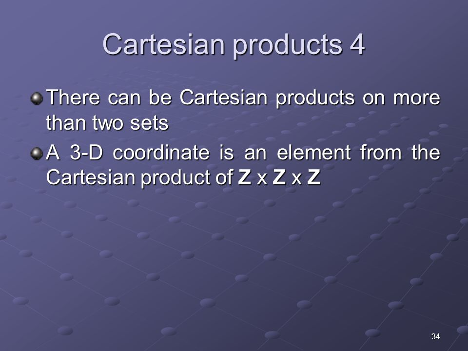 34 Cartesian products 4 There can be Cartesian products on more than two sets A 3-D coordinate is an element from the Cartesian product of Z x Z x Z