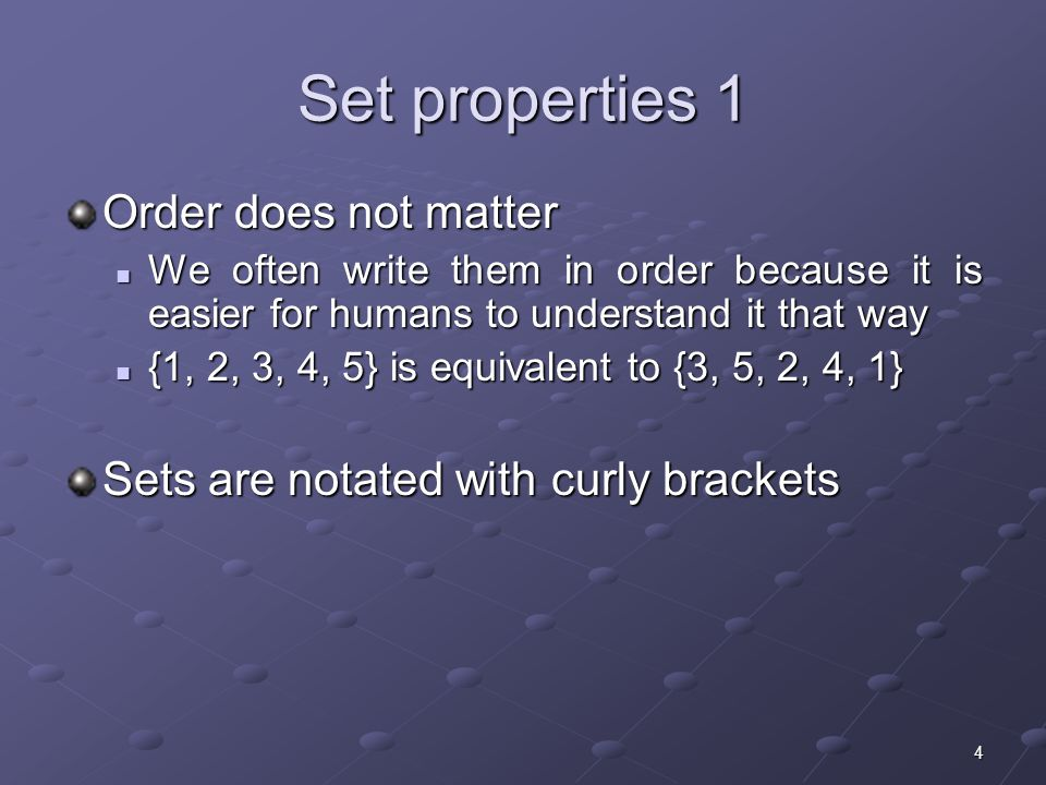 4 Set properties 1 Order does not matter We often write them in order because it is easier for humans to understand it that way We often write them in order because it is easier for humans to understand it that way {1, 2, 3, 4, 5} is equivalent to {3, 5, 2, 4, 1} {1, 2, 3, 4, 5} is equivalent to {3, 5, 2, 4, 1} Sets are notated with curly brackets