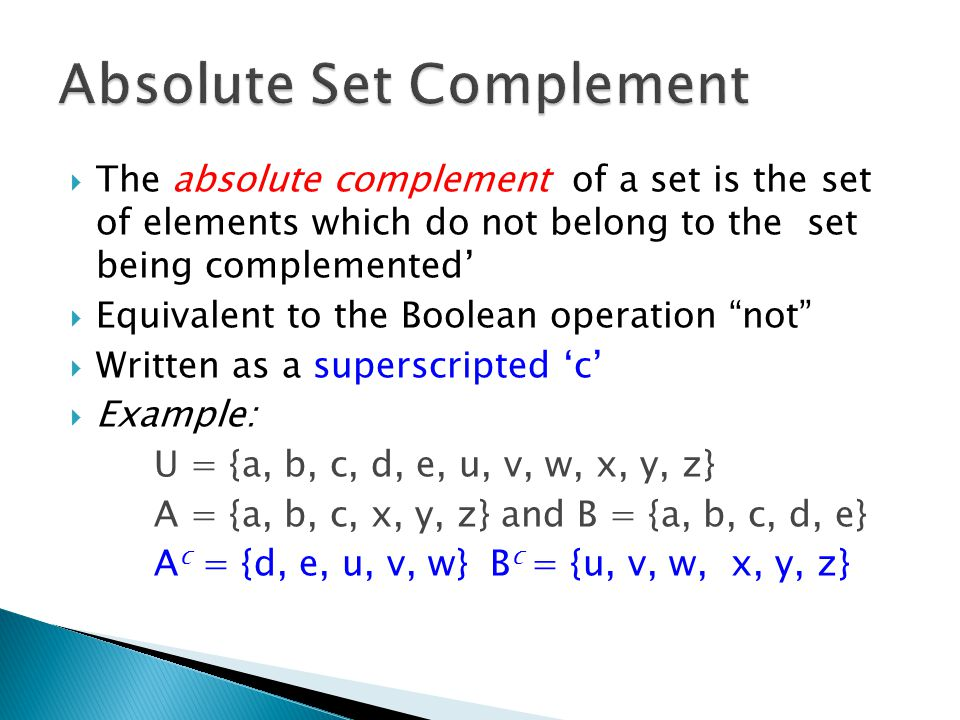  The absolute complement of a set is the set of elements which do not belong to the set being complemented'  Equivalent to the Boolean operation not  Written as a superscripted 'c'  Example: U = {a, b, c, d, e, u, v, w, x, y, z} A = {a, b, c, x, y, z} and B = {a, b, c, d, e} A c = {d, e, u, v, w} B c = {u, v, w, x, y, z}