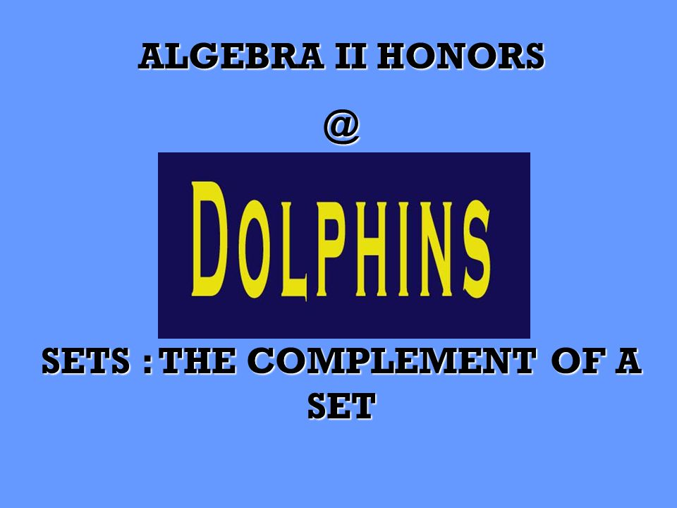 ALGEBRA II HONORS @ SETS : THE COMPLEMENT OF A SET