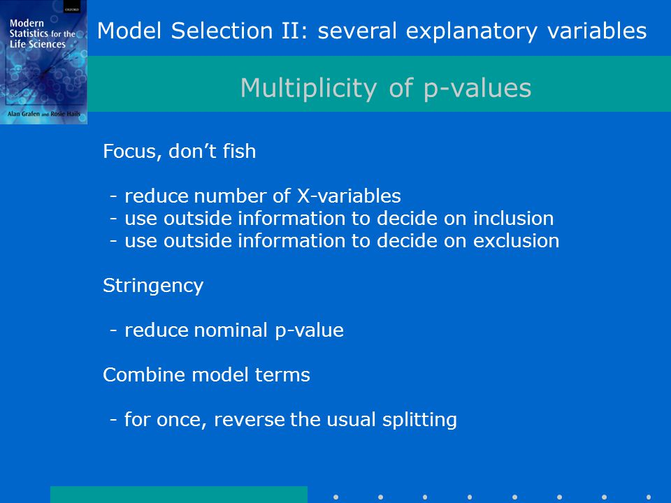 Model Selection II: several explanatory variables Multiplicity of p-values Focus, don't fish - reduce number of X-variables - use outside information to decide on inclusion - use outside information to decide on exclusion Stringency - reduce nominal p-value Combine model terms - for once, reverse the usual splitting