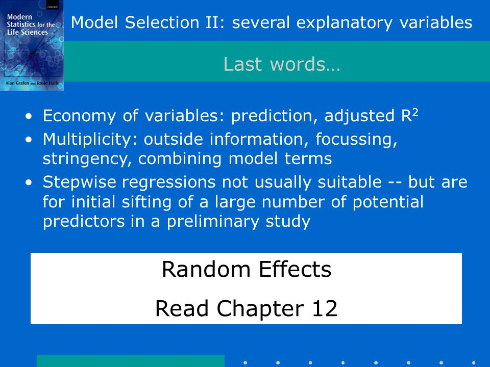 Last words… Economy of variables: prediction, adjusted R 2 Multiplicity: outside information, focussing, stringency, combining model terms Stepwise regressions not usually suitable -- but are for initial sifting of a large number of potential predictors in a preliminary study Random Effects Read Chapter 12 Model Selection II: several explanatory variables