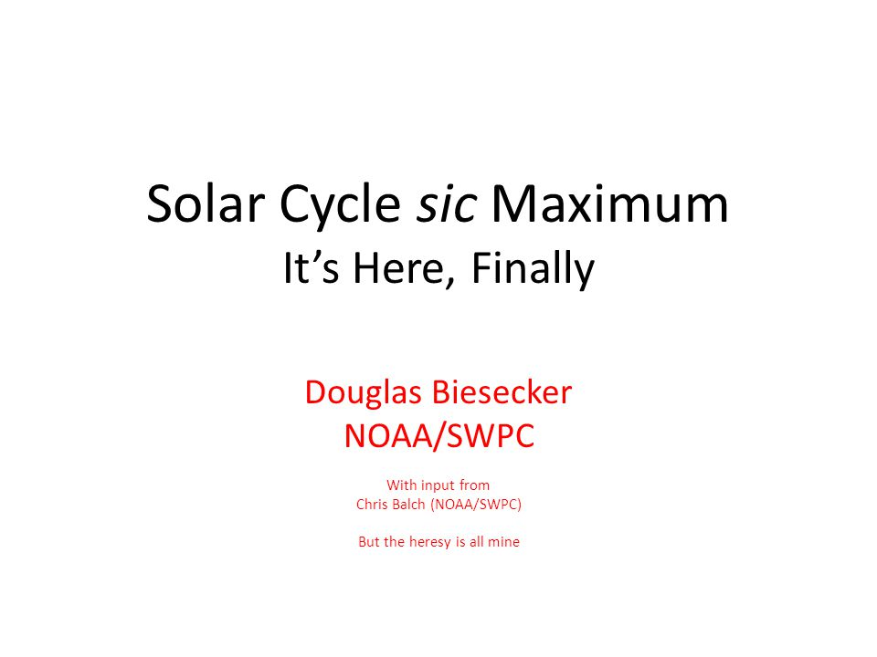 Solar Cycle sic Maximum It's Here, Finally Douglas Biesecker NOAA/SWPC With input from Chris Balch (NOAA/SWPC) But the heresy is all mine