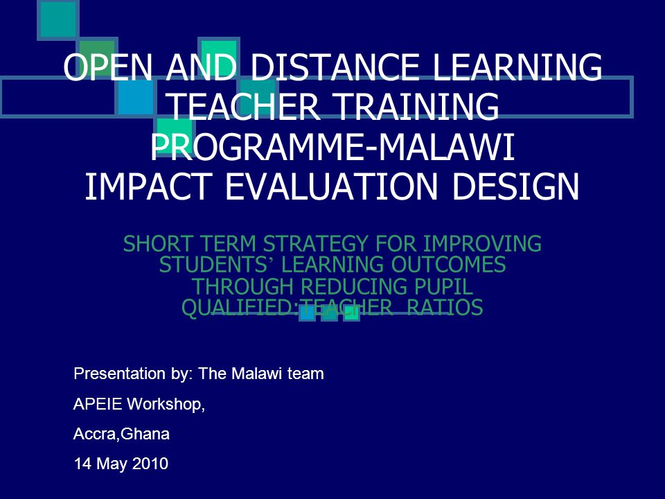 OPEN AND DISTANCE LEARNING TEACHER TRAINING PROGRAMME-MALAWI IMPACT EVALUATION DESIGN SHORT TERM STRATEGY FOR IMPROVING STUDENTS ' LEARNING OUTCOMES THROUGH REDUCING PUPIL QUALIFIED:TEACHER RATIOS Presentation by: The Malawi team APEIE Workshop, Accra,Ghana 14 May 2010