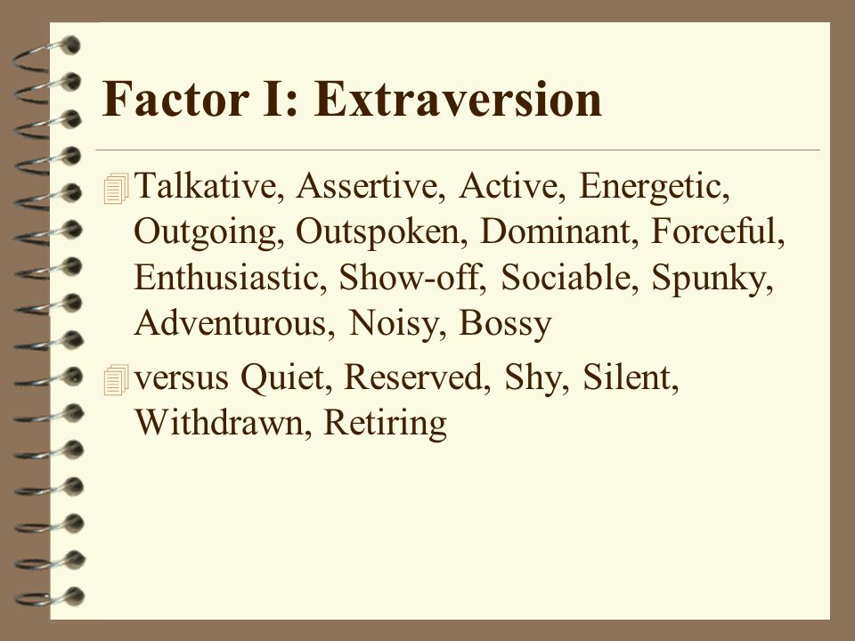 Factor I: Extraversion 4 Talkative, Assertive, Active, Energetic, Outgoing, Outspoken, Dominant, Forceful, Enthusiastic, Show-off, Sociable, Spunky, Adventurous, Noisy, Bossy 4 versus Quiet, Reserved, Shy, Silent, Withdrawn, Retiring