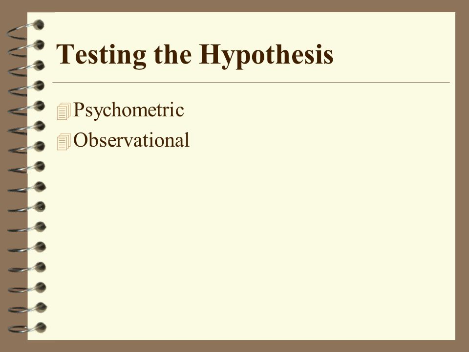 Testing the Hypothesis 4 Psychometric 4 Observational