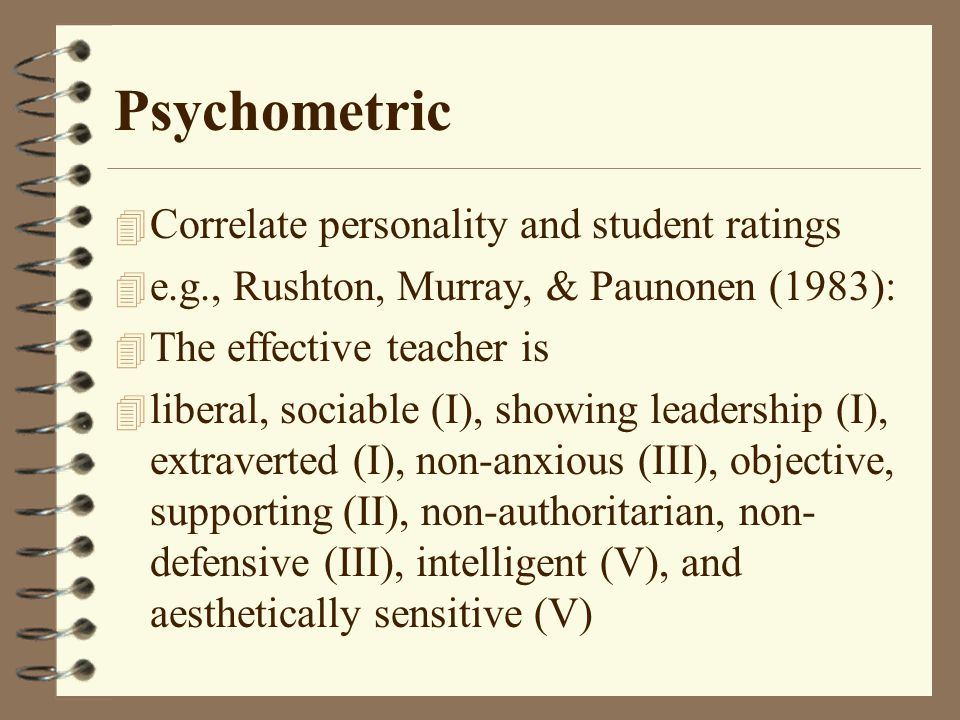Psychometric 4 Correlate personality and student ratings 4 e.g., Rushton, Murray, & Paunonen (1983): 4 The effective teacher is 4 liberal, sociable (I), showing leadership (I), extraverted (I), non-anxious (III), objective, supporting (II), non-authoritarian, non- defensive (III), intelligent (V), and aesthetically sensitive (V)