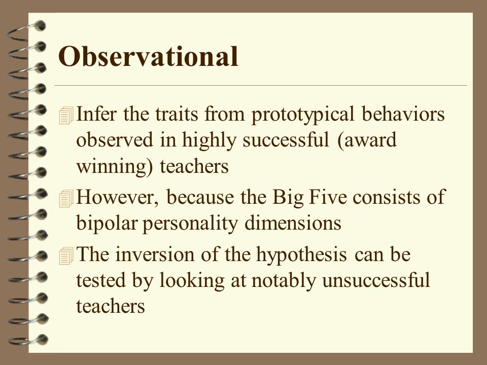 Observational 4 Infer the traits from prototypical behaviors observed in highly successful (award winning) teachers 4 However, because the Big Five consists of bipolar personality dimensions 4 The inversion of the hypothesis can be tested by looking at notably unsuccessful teachers