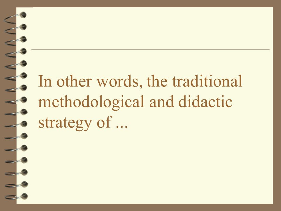 In other words, the traditional methodological and didactic strategy of...