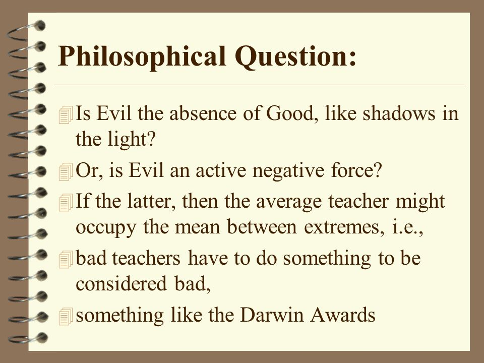 Philosophical Question: 4 Is Evil the absence of Good, like shadows in the light.