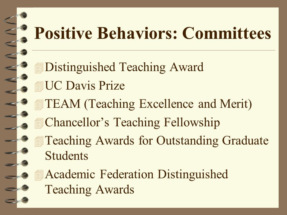 Positive Behaviors: Committees 4 Distinguished Teaching Award 4 UC Davis Prize 4 TEAM (Teaching Excellence and Merit) 4 Chancellor's Teaching Fellowship 4 Teaching Awards for Outstanding Graduate Students 4 Academic Federation Distinguished Teaching Awards