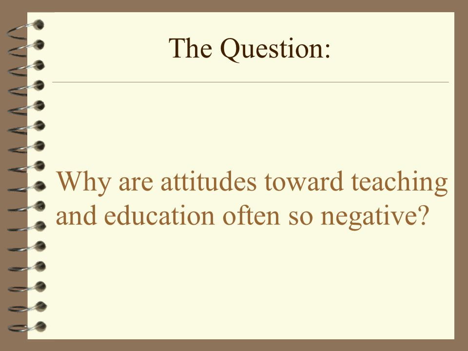 Why are attitudes toward teaching and education often so negative The Question:
