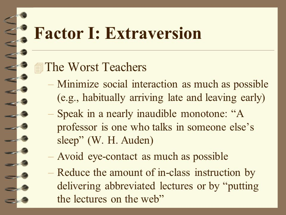 Factor I: Extraversion 4 The Worst Teachers –Minimize social interaction as much as possible (e.g., habitually arriving late and leaving early) –Speak in a nearly inaudible monotone: A professor is one who talks in someone else's sleep (W.