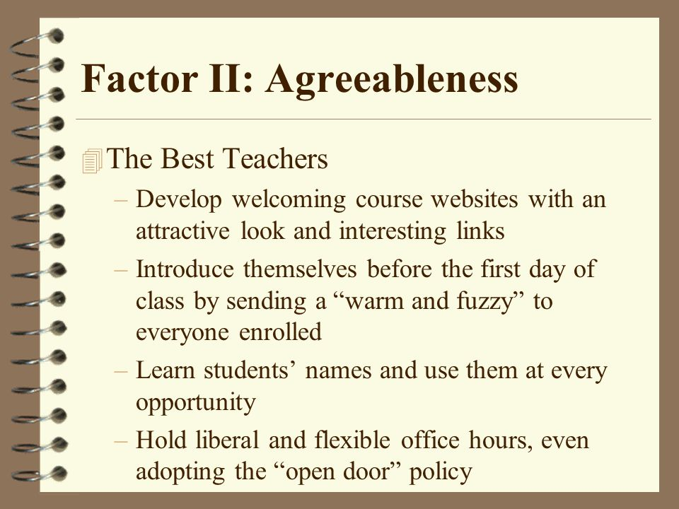 Factor II: Agreeableness 4 The Best Teachers –Develop welcoming course websites with an attractive look and interesting links –Introduce themselves before the first day of class by sending a warm and fuzzy to everyone enrolled –Learn students' names and use them at every opportunity –Hold liberal and flexible office hours, even adopting the open door policy