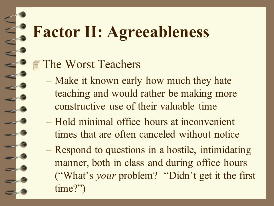 Factor II: Agreeableness 4 The Worst Teachers –Make it known early how much they hate teaching and would rather be making more constructive use of their valuable time –Hold minimal office hours at inconvenient times that are often canceled without notice –Respond to questions in a hostile, intimidating manner, both in class and during office hours ( What's your problem.