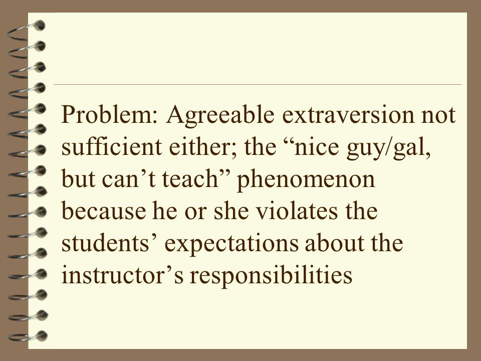 Problem: Agreeable extraversion not sufficient either; the nice guy/gal, but can't teach phenomenon because he or she violates the students' expectations about the instructor's responsibilities