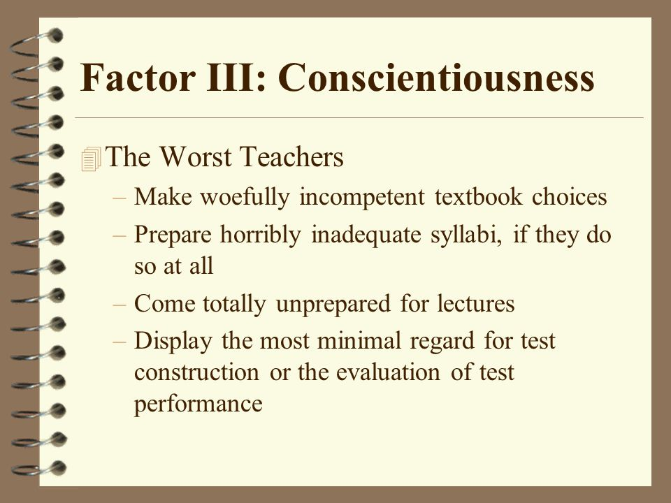 Factor III: Conscientiousness 4 The Worst Teachers –Make woefully incompetent textbook choices –Prepare horribly inadequate syllabi, if they do so at all –Come totally unprepared for lectures –Display the most minimal regard for test construction or the evaluation of test performance