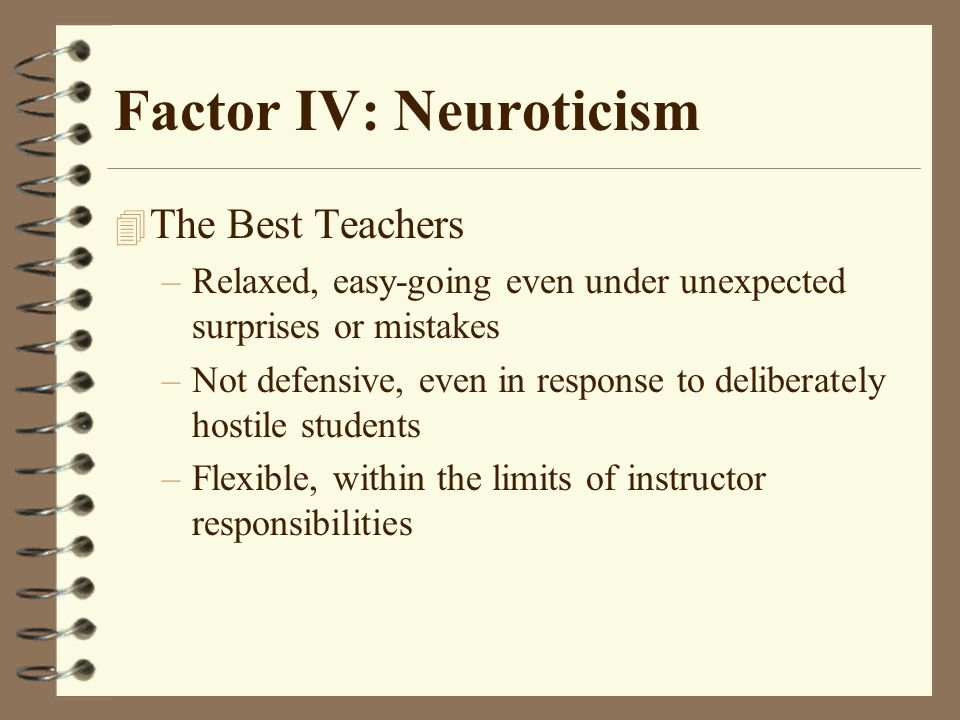 Factor IV: Neuroticism 4 The Best Teachers –Relaxed, easy-going even under unexpected surprises or mistakes –Not defensive, even in response to deliberately hostile students –Flexible, within the limits of instructor responsibilities
