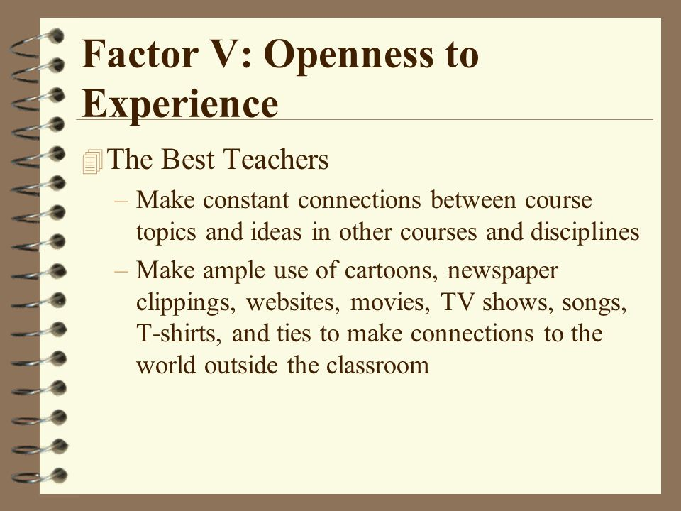 Factor V: Openness to Experience 4 The Best Teachers –Make constant connections between course topics and ideas in other courses and disciplines –Make ample use of cartoons, newspaper clippings, websites, movies, TV shows, songs, T-shirts, and ties to make connections to the world outside the classroom