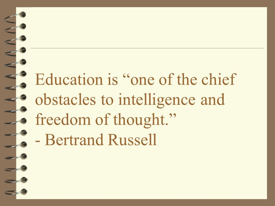Education is one of the chief obstacles to intelligence and freedom of thought. - Bertrand Russell