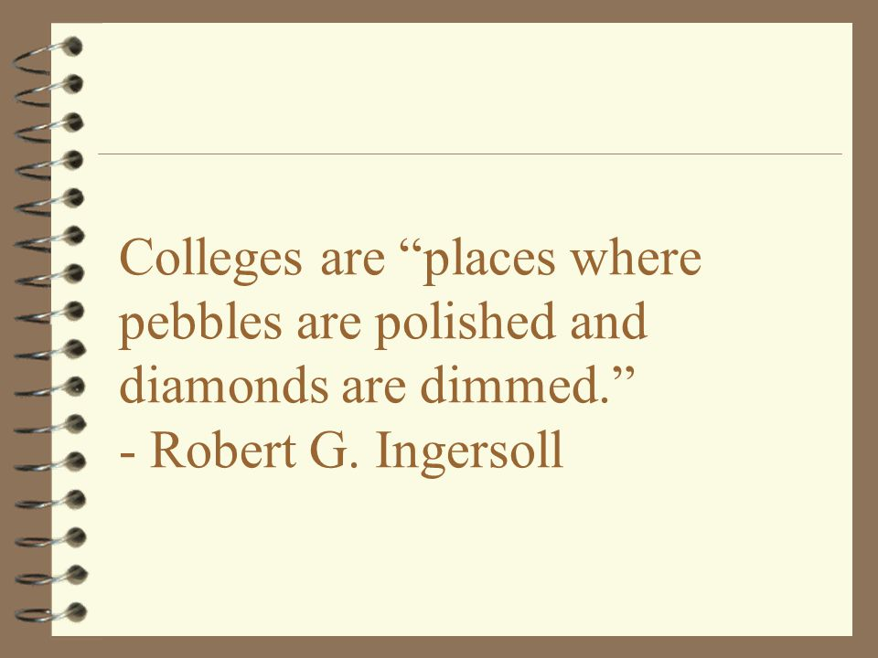 Colleges are places where pebbles are polished and diamonds are dimmed. - Robert G. Ingersoll