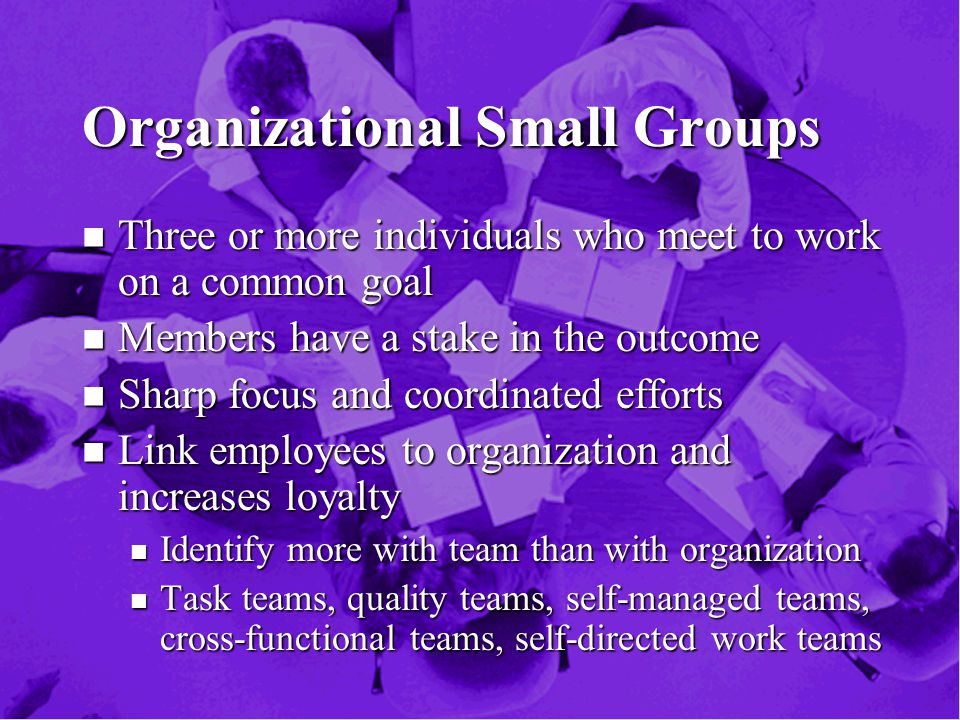 Organizational Small Groups n Three or more individuals who meet to work on a common goal n Members have a stake in the outcome n Sharp focus and coordinated efforts n Link employees to organization and increases loyalty n Identify more with team than with organization n Task teams, quality teams, self-managed teams, cross-functional teams, self-directed work teams