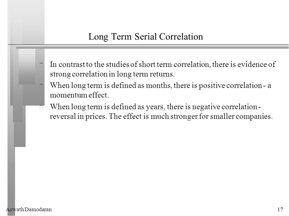 Aswath Damodaran17 Long Term Serial Correlation In contrast to the studies of short term correlation, there is evidence of strong correlation in long term returns.