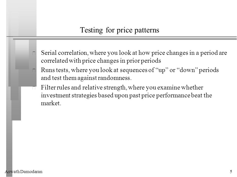 Aswath Damodaran5 Testing for price patterns Serial correlation, where you look at how price changes in a period are correlated with price changes in prior periods Runs tests, where you look at sequences of up or down periods and test them against randomness.