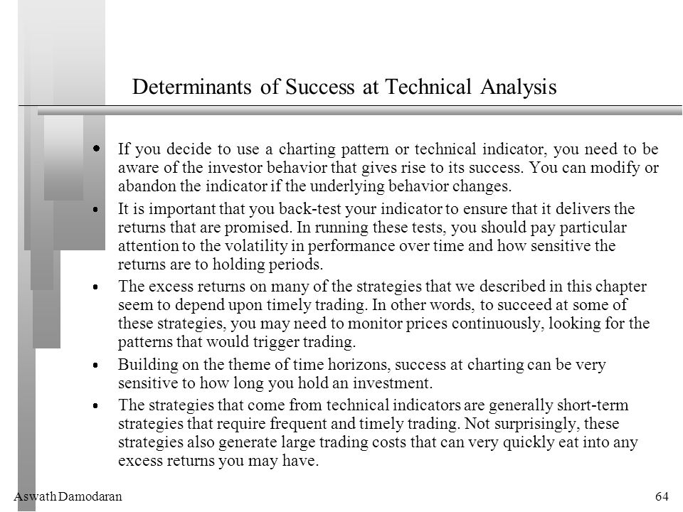 Aswath Damodaran64 Determinants of Success at Technical Analysis  If you decide to use a charting pattern or technical indicator, you need to be aware of the investor behavior that gives rise to its success.