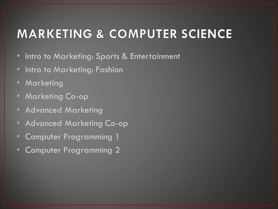 Intro to Marketing: Sports & Entertainment Intro to Marketing: Fashion Marketing Marketing Co-op Advanced Marketing Advanced Marketing Co-op Computer Programming 1 Computer Programming 2