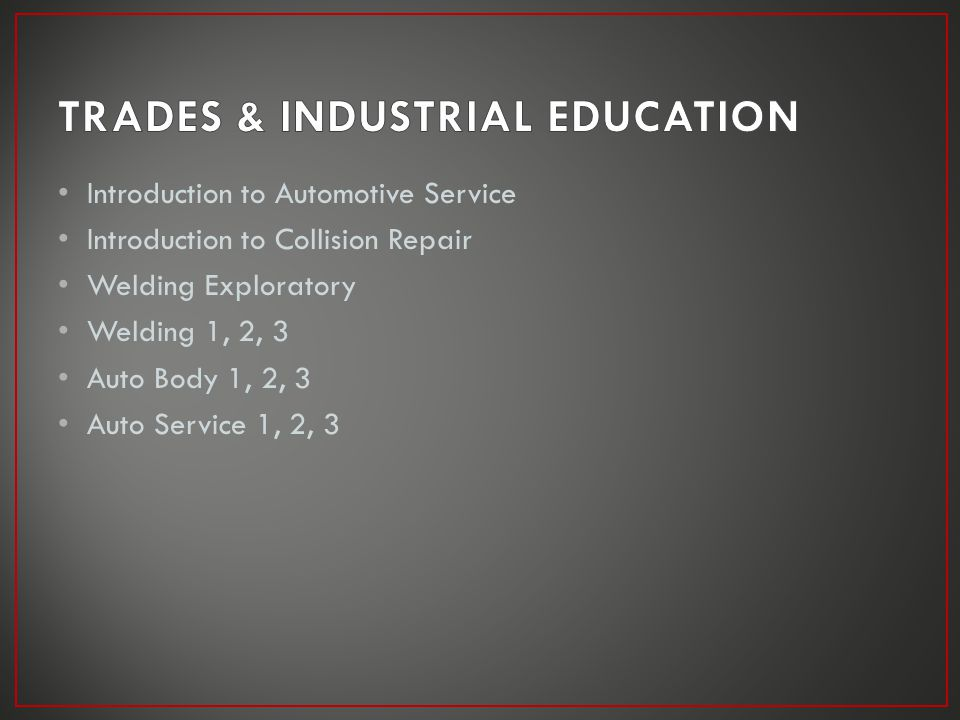 Introduction to Automotive Service Introduction to Collision Repair Welding Exploratory Welding 1, 2, 3 Auto Body 1, 2, 3 Auto Service 1, 2, 3