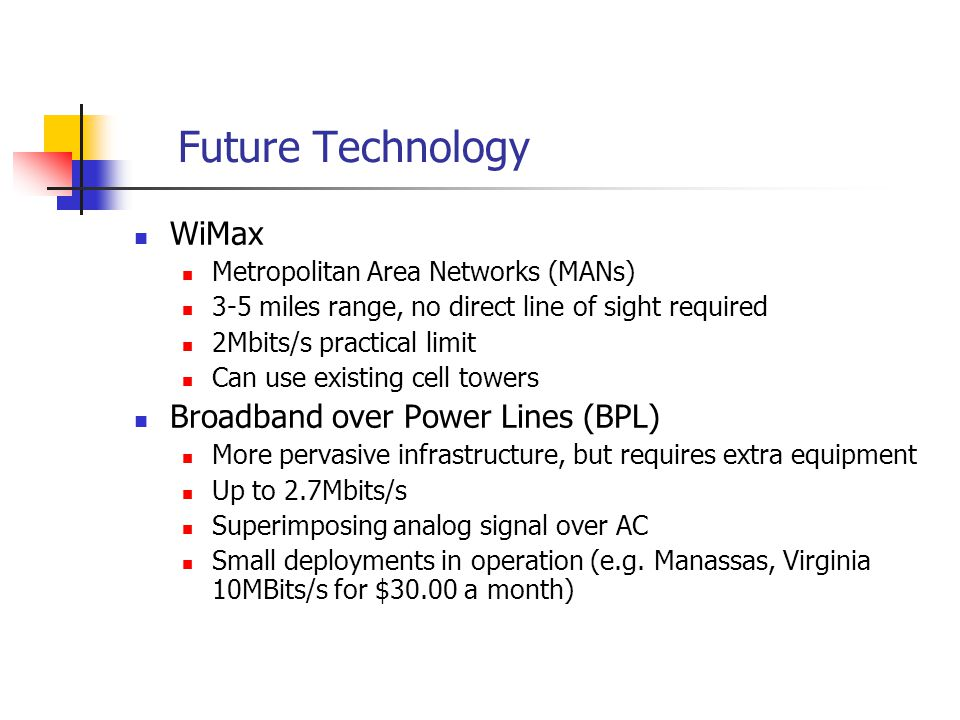Future Technology WiMax Metropolitan Area Networks (MANs) 3-5 miles range, no direct line of sight required 2Mbits/s practical limit Can use existing cell towers Broadband over Power Lines (BPL) More pervasive infrastructure, but requires extra equipment Up to 2.7Mbits/s Superimposing analog signal over AC Small deployments in operation (e.g.