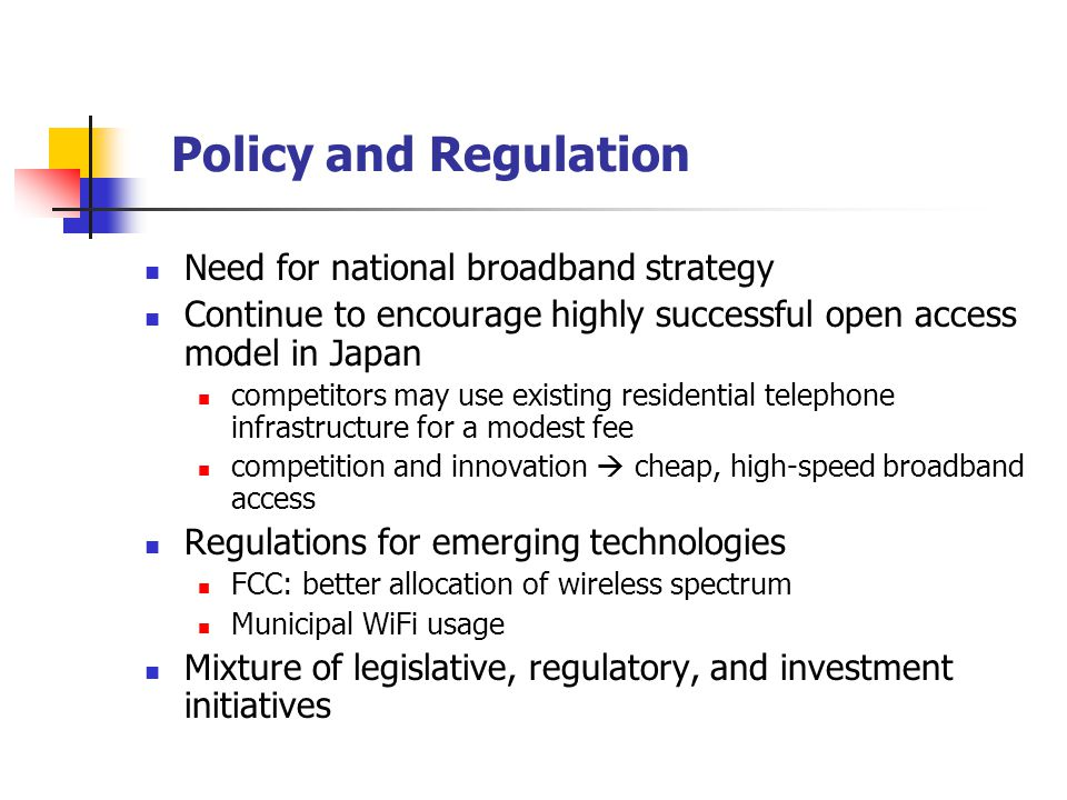 Policy and Regulation Need for national broadband strategy Continue to encourage highly successful open access model in Japan competitors may use existing residential telephone infrastructure for a modest fee competition and innovation  cheap, high-speed broadband access Regulations for emerging technologies FCC: better allocation of wireless spectrum Municipal WiFi usage Mixture of legislative, regulatory, and investment initiatives