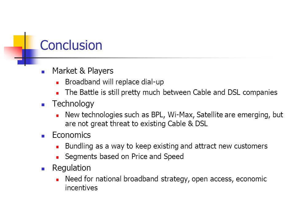 Conclusion Market & Players Broadband will replace dial-up The Battle is still pretty much between Cable and DSL companies Technology New technologies such as BPL, Wi-Max, Satellite are emerging, but are not great threat to existing Cable & DSL Economics Bundling as a way to keep existing and attract new customers Segments based on Price and Speed Regulation Need for national broadband strategy, open access, economic incentives