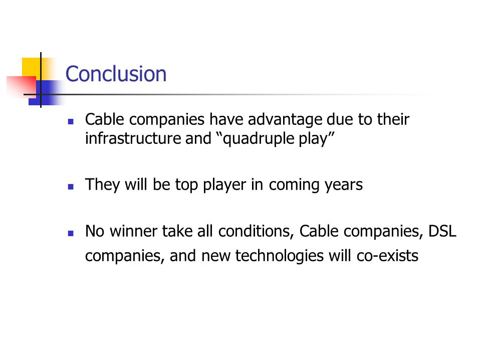 Conclusion Cable companies have advantage due to their infrastructure and quadruple play They will be top player in coming years No winner take all conditions, Cable companies, DSL companies, and new technologies will co-exists