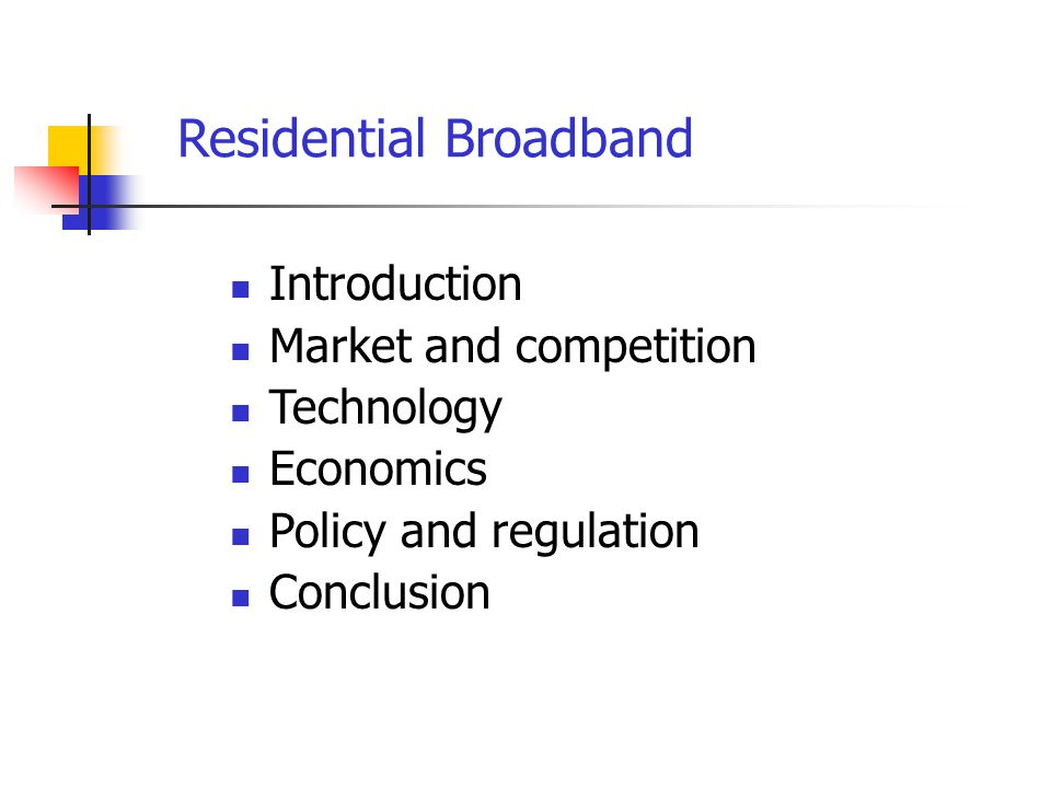 Residential Broadband Introduction Market and competition Technology Economics Policy and regulation Conclusion