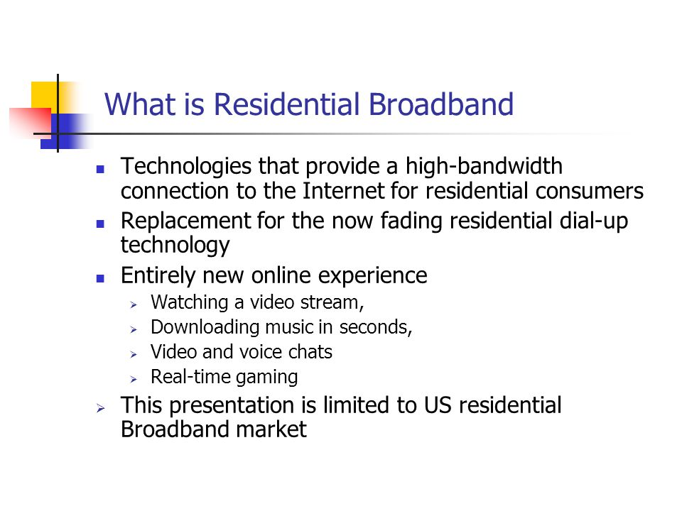 What is Residential Broadband Technologies that provide a high-bandwidth connection to the Internet for residential consumers Replacement for the now fading residential dial-up technology Entirely new online experience  Watching a video stream,  Downloading music in seconds,  Video and voice chats  Real-time gaming  This presentation is limited to US residential Broadband market